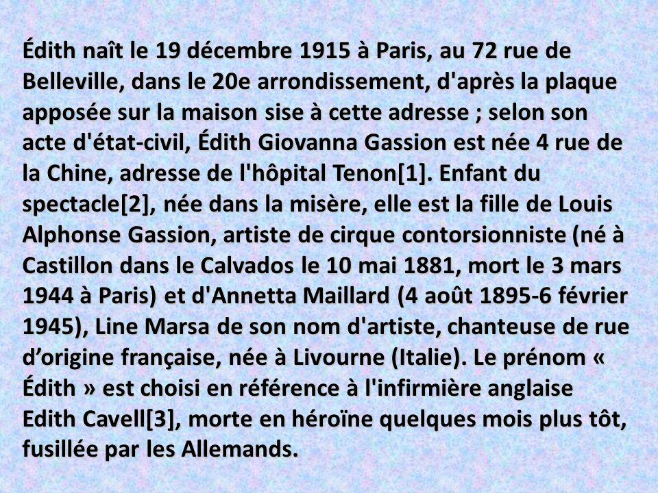 Édith naît le 19 décembre 1915 à Paris, au 72 rue de Belleville, dans le 20e arrondissement, d après la plaque apposée sur la maison sise à cette adresse ; selon son acte d état-civil, Édith Giovanna Gassion est née 4 rue de la Chine, adresse de l hôpital Tenon[1].